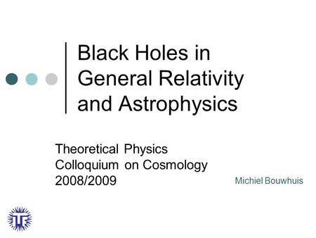 Black Holes in General Relativity and Astrophysics Theoretical Physics Colloquium on Cosmology 2008/2009 Michiel Bouwhuis.
