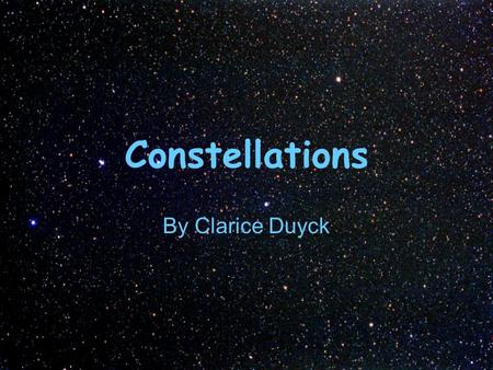 Constellations By Clarice Duyck. Questions: Have you ever looked up into the night sky? What did you see? Do you see any pattern to the stars?