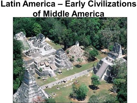 Latin America – Early Civilizations of Middle America.