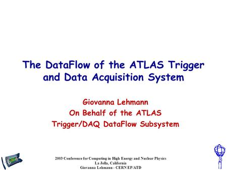 2003 Conference for Computing in High Energy and Nuclear Physics La Jolla, California Giovanna Lehmann - CERN EP/ATD The DataFlow of the ATLAS Trigger.