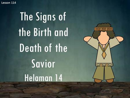 Lesson 114 The Signs of the Birth and Death of the Savior Helaman 14.