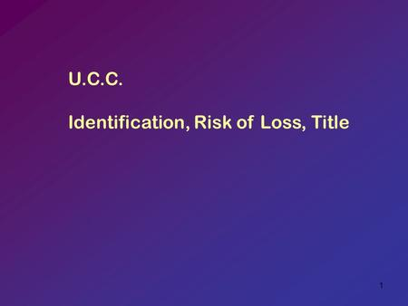 "1 U.C.C. Identification, Risk of Loss, Title. 2 I. IDENTIFICATION [TO CONTRACT] A. The first legal event in contract performance 1. ""Identification"" performs."