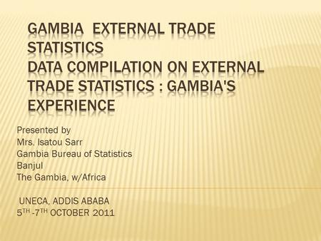 Presented by Mrs. Isatou Sarr Gambia Bureau of Statistics Banjul The Gambia, w/Africa UNECA, ADDIS ABABA 5 TH -7 TH OCTOBER 2011.