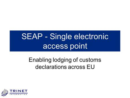 SEAP - Single electronic access point Enabling lodging of customs declarations across EU.