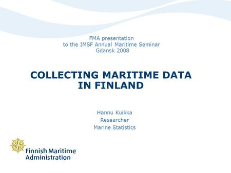COLLECTING MARITIME DATA IN FINLAND Hannu Kuikka Researcher Marine Statistics FMA presentation to the IMSF Annual Maritime Seminar Gdansk 2008.