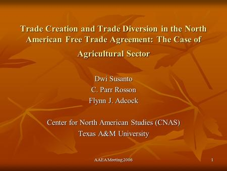 AAEA Meeting 20061 Trade Creation and Trade Diversion in the North American Free Trade Agreement: The Case of Agricultural Sector Dwi Susanto C. Parr Rosson.