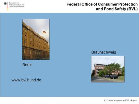 K. Corsten September 2007 Page 1 Federal Office of Consumer Protection and Food Safety (BVL) Berlin Braunschweig www.bvl.bund.de.