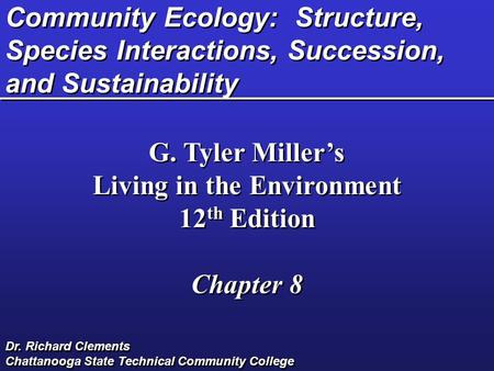 Community Ecology: Structure, Species Interactions, Succession, and Sustainability G. Tyler Miller's Living in the Environment 12 th Edition Chapter 8.