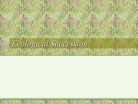 Ecological Succession. Succession Definition: The regular progression of species replacement in a changing ecosystem