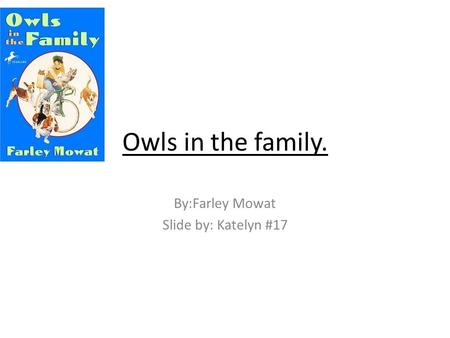 Owls in the family. By:Farley Mowat Slide by: Katelyn #17.