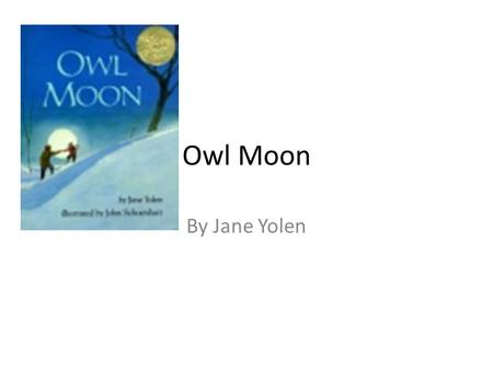 Owl Moon By Jane Yolen. It was late one winter night, long past my bedtime, when Papa and I went owling. There was no wind. The trees stood still as giant.