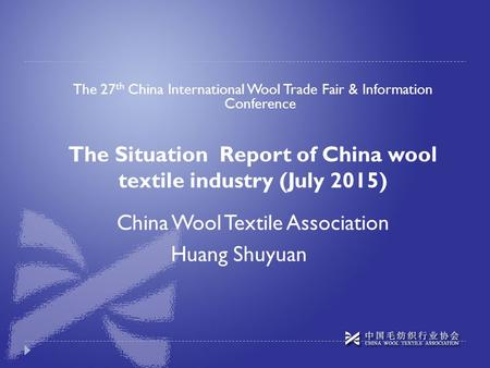 The 27 th China International Wool Trade Fair & Information Conference The Situation Report of China wool textile industry (July 2015) Huang Shuyuan China.