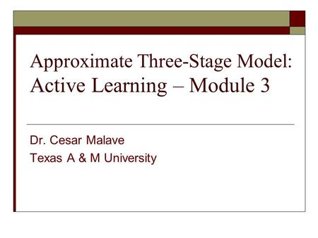 Approximate Three-Stage Model: Active Learning – Module 3 Dr. Cesar Malave Texas A & M University.
