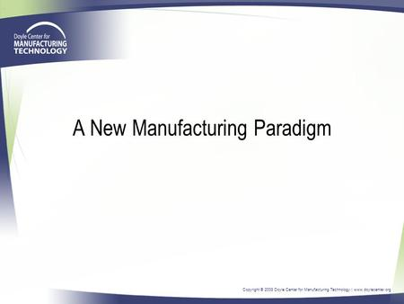 Copyright © 2008 Doyle Center for Manufacturing Technology | www.doylecenter.org A New Manufacturing Paradigm.