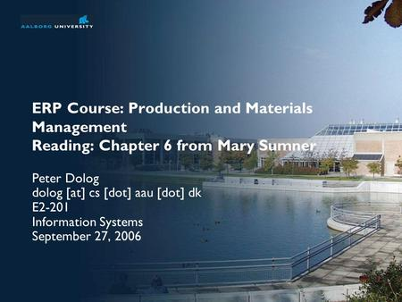 ERP Course: Production and Materials Management Reading: Chapter 6 from Mary Sumner Peter Dolog dolog [at] cs [dot] aau [dot] dk E2-201 Information Systems.