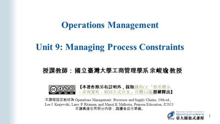 Operations Management Unit 9: Managing Process Constraints 授課教師: 國立臺灣大學工商管理學系 余峻瑜 教授 本課程指定教材為 Operations Management: Processes and Supply Chains, 10th.