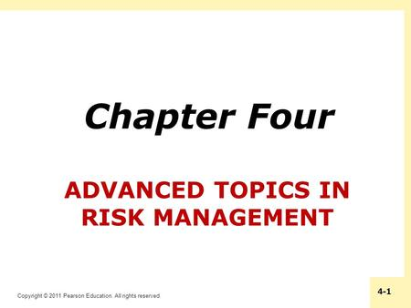 Copyright © 2011 Pearson Education. All rights reserved. 4-1 ADVANCED TOPICS IN RISK MANAGEMENT Chapter Four.