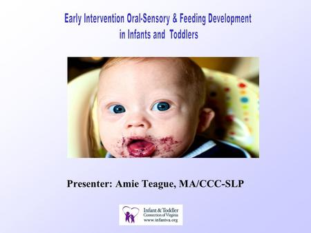 Presenter: Amie Teague, MA/CCC-SLP. Overview of Presentation Oral -Sensory Stages of Oral -Motor Development Oral -Motor & Oral- Sensory Assessment Feeding.
