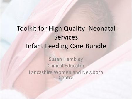 Toolkit for High Quality Neonatal Services Infant Feeding Care Bundle Susan Hambley Clinical Educator Lancashire Women and Newborn Centre.