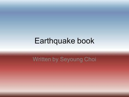 Earthquake book Written by Seyoung Choi. Index What causes earthquakes?--------3 Where do earthquakes occur?---------4 Pictures about slide 4---------------5.