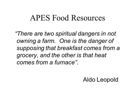 "APES Food Resources ""There are two spiritual dangers in not owning a farm. One is the danger of supposing that breakfast comes from a grocery, and the."