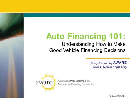 Auto Financing 101 : Understanding How to Make Good Vehicle Financing Decisions Brought to you by AWARE www.AutoFinancing101.org.
