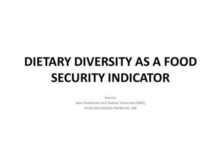 DIETARY DIVERSITY AS A FOOD SECURITY INDICATOR Source: John Hoddinott and Yisehac Yohannes (2002), FCND DISCUSSION PAPER NO. 136.