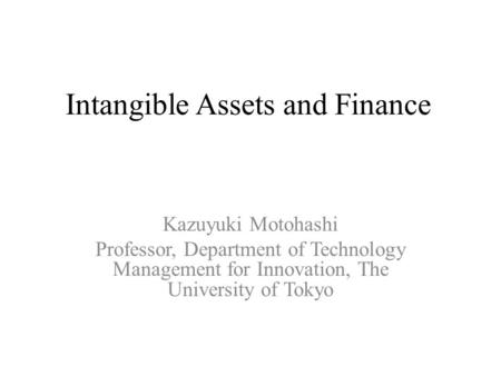 Intangible Assets and Finance Kazuyuki Motohashi Professor, Department of Technology Management for Innovation, The University of Tokyo.