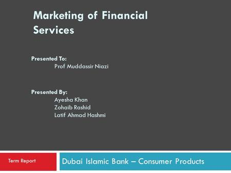 Marketing of Financial Services Dubai Islamic Bank – Consumer Products Term Report Presented To: Prof Muddassir Niazi Presented By: Ayesha Khan Zohaib.