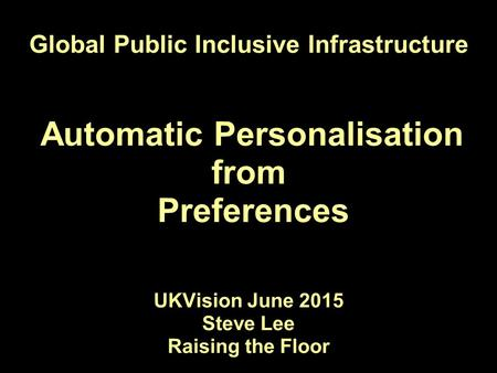Global Public Inclusive Infrastructure Automatic Personalisation from Preferences UKVision June 2015 Steve Lee Raising the Floor.