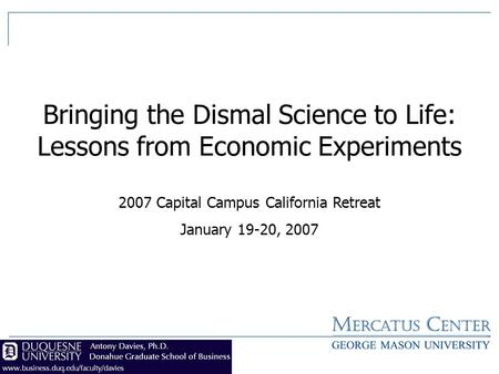 1 Bringing the Dismal Science to Life: Lessons from Economic Experiments 2007 Capital Campus California Retreat January 19-20, 2007.