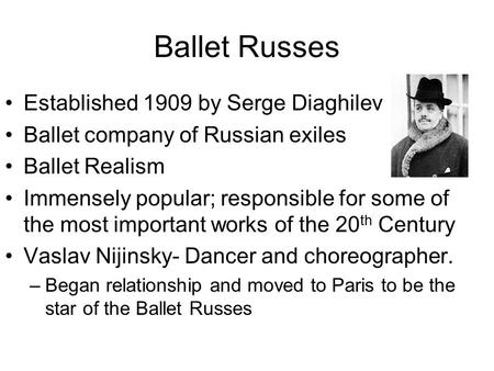 Ballet Russes Established 1909 by Serge Diaghilev Ballet company of Russian exiles Ballet Realism Immensely popular; responsible for some of the most important.