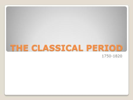 THE CLASSICAL PERIOD 1750-1820.