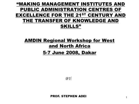 "1 ""MAKING MANAGEMENT INSTITUTES AND PUBLIC ADMINISTRATION CENTRES OF EXCELLENCE FOR THE 21 ST CENTURY AND THE TRANSFER OF KNOWLEDGE AND SKILLS"" AMDIN Regional."