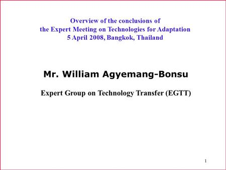 1 Overview of the conclusions of the Expert Meeting on Technologies for Adaptation 5 April 2008, Bangkok, Thailand Mr. William Agyemang-Bonsu Expert Group.
