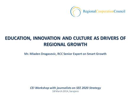 CEI Workshop with journalists on SEE 2020 Strategy 18 March 2014, Sarajevo EDUCATION, INNOVATION AND CULTURE AS DRIVERS OF REGIONAL GROWTH Mr. Mladen Dragasevic,