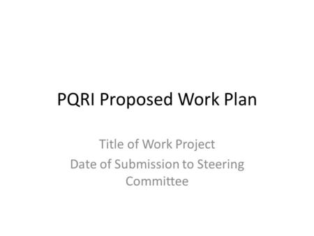 PQRI Proposed Work Plan Title of Work Project Date of Submission to Steering Committee.