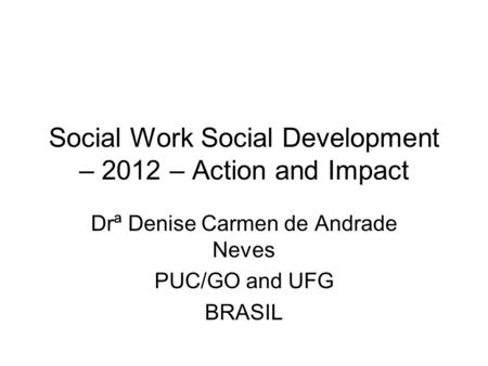 Social Work Social Development – 2012 – Action and Impact Drª Denise Carmen de Andrade Neves PUC/GO and UFG BRASIL.