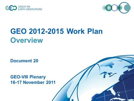 © GEO Secretariat GEO 2012-2015 Work Plan Overview Document 20 GEO-VIII Plenary 16-17 November 2011.