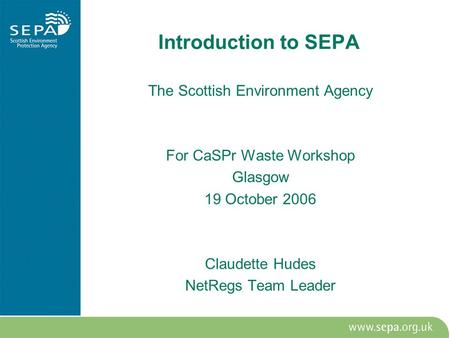 Introduction to SEPA The Scottish Environment Agency For CaSPr Waste Workshop Glasgow 19 October 2006 Claudette Hudes NetRegs Team Leader.