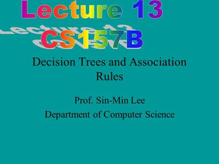 Decision Trees and Association Rules Prof. Sin-Min Lee Department of Computer Science.