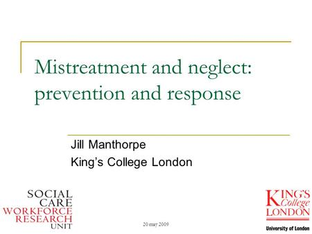 20 may 2009 Mistreatment and neglect: prevention and response Jill Manthorpe King's College London.
