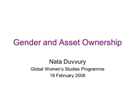 Gender and Asset Ownership Nata Duvvury Global Women's Studies Programme 18 February 2008.