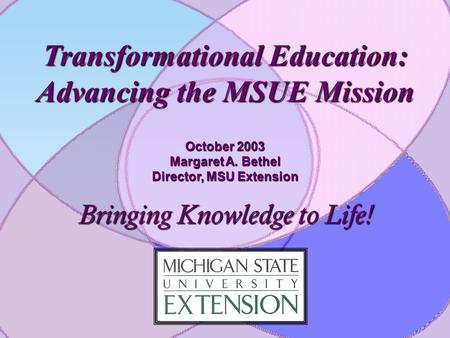 Transformational Education: Advancing the MSUE Mission October 2003 Margaret A. Bethel Director, MSU Extension Bringing Knowledge to Life!