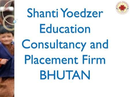 Shanti Yoedzer Education Consultancy and Placement Firm BHUTAN