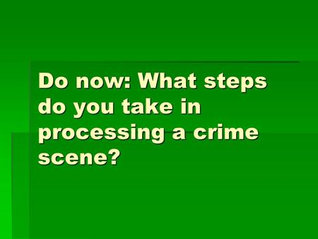 Do now: What steps do you take in processing a crime scene?