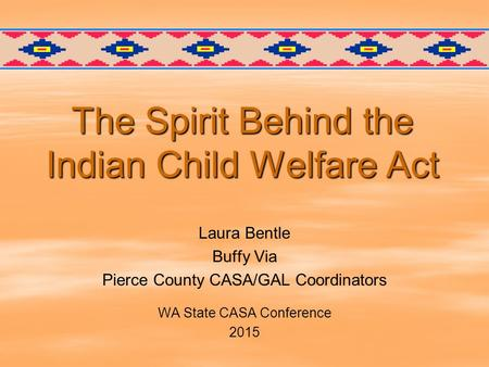 The Spirit Behind the Indian Child Welfare Act Laura Bentle Buffy Via Pierce County CASA/GAL Coordinators WA State CASA Conference 2015.