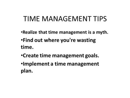 TIME MANAGEMENT TIPS Realize that time management is a myth. Find out where you're wasting time. Create time management goals. Implement a time management.