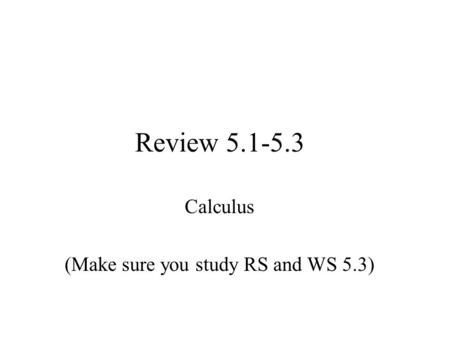 Review 5.1-5.3 Calculus (Make sure you study RS and WS 5.3)