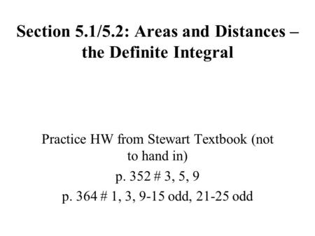 Section 5.1/5.2: Areas and Distances – the Definite Integral Practice HW from Stewart Textbook (not to hand in) p. 352 # 3, 5, 9 p. 364 # 1, 3, 9-15 odd,